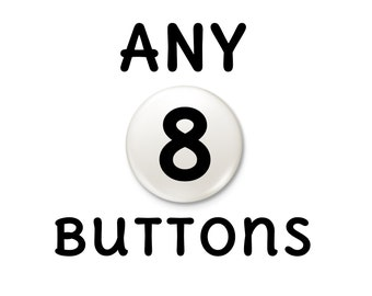 Any 8 buttons Magnet or Pinback Buttons  | pick choose eight