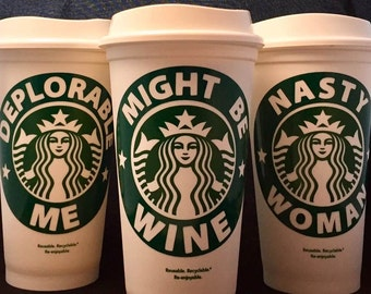 Personalized Starbucks Cup Gift - Reuseable Coffee Cup - 16 oz Starbucks Cup - Might Be Wine - Deplorable Me - Nasty Woman