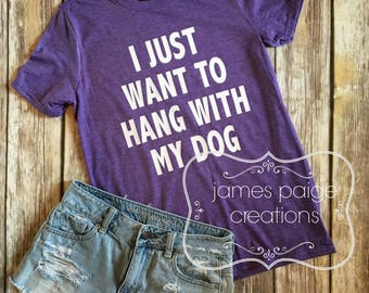 I Just Want to Hang With My Dog T-Shirt  Funny Tee Shirt, Dog Mom Shirt, Dog Lover Shirt