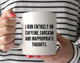 I Run Entirely on Caffeine, Sarcasm and Inappropriate Thoughts- Coffee Mug - White and Black - 15 ounce mug - 11 ounce mug -