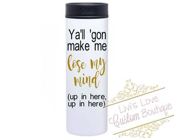 Ya'll gon make me lose my mind - Funny Stainless Steel Coffee Mug - 16 ounce To-Go cup - Funny Tumblers - White Coffee Travel Mug - Cup
