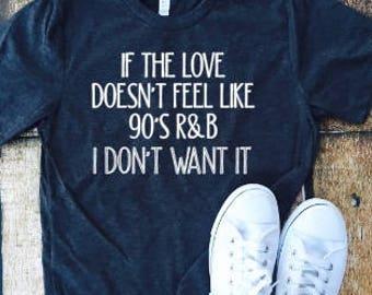 If the love doesn't feel like 90's R&B I don't want it , sassy shirt, everyday shirt, mom life, fun shirt, 90's