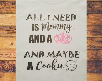 All I Need is Mommy...and Maybe a Cookie - Custom Shirt