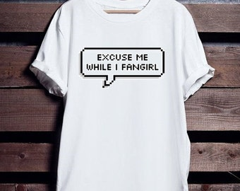 EXCUSE ME while i FANGIRL - tumblr inspired shirt