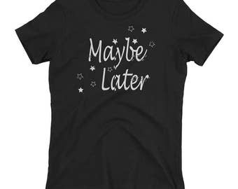 Maybe Later Ladies t-shirt - Maybe Later Tee