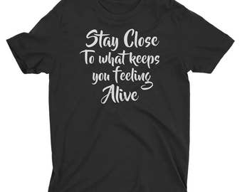 Stay Close to What Keeps You Feeling Alive Printed Shirt - Printed T-Shirt - Tumblr Shirt
