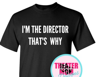 I'm the DIRECTOR T-shirt - for theater, orchestra, band, choir directors available in over 20 colors