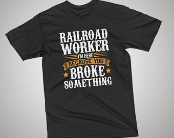 Railroad Worker Here Because You Broke Something T-Shirt