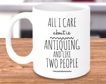 All I Care About Is Antiquing and Like Two People - Coffee Mug Gift for Someone Who Loves to Go Antiquing - Funny Antique Lover Gift