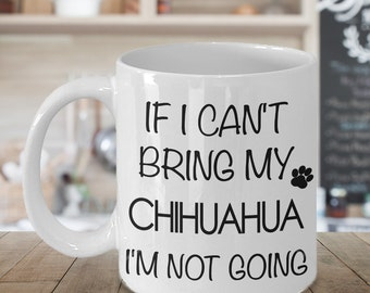 Chihuahua Gift - Chihuahua Coffee Mug - If I Can't Bring My Chihuahua I'm Not Going Funny Ceramic Coffee Cup
