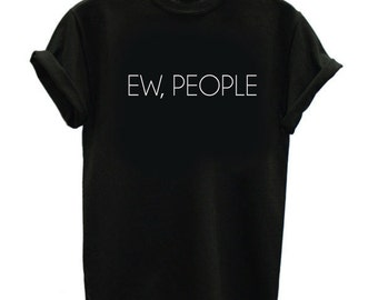 Ew People Shirt - Unisex or Womans Tee - Hipster Shirts, Sarcasm t-shirt Introvert, Funny Tshirts Humor Tees Anti Tops Mens Shirts
