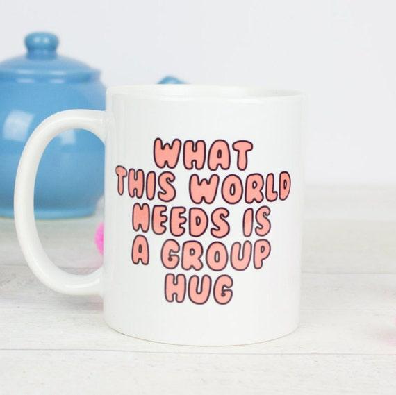 What this world needs is a group hug mug, great mug for 2017