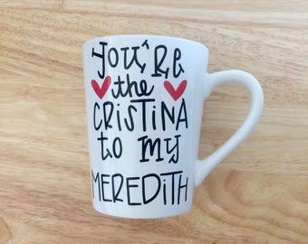 You're The Cristina to my Meredith Mug. Inspired Mug. Christina Yang and Meredith Grey Mug.