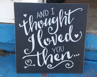 Valentine's gift, And I thought I loved you then... Valentine's gift, stenciled wood sign