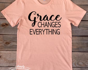 Grace changes everything, Grace, T-shirt, women's shirt, motivational shirt, gift idea, inspirational shirt, Grace Shirt