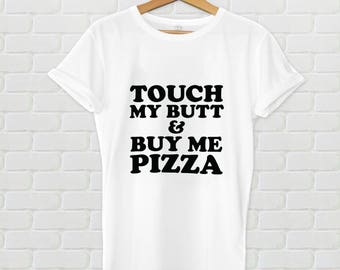 Touch my butt and buy me pizza tshirt - Women's tshirt, graphic tee, food shirt, food tshirt, pizza tshirt, pizza shirt, foodie, funny shirt