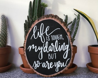 Life Is Tough, My Darling, But So Are You Hand Painted Wood Slice Quote Sign
