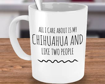 Chihuahua Mug - All I Care About Is My Chihuahua And Like Two People - Chihuahua Gift - Unique Ceramic Coffee or Tea Cup for Chihuahua Mom