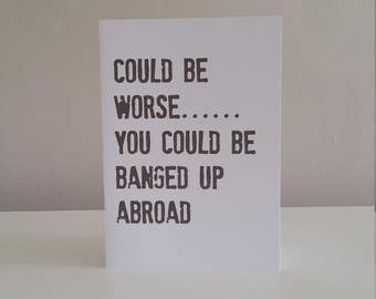 It Could be worse....... You Could be BANGED UP ABROAD  - Humorous Card