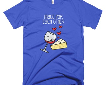 Made for Each Other, Wine and Cheese Lovers - Printed on American Apparel T-shirt.  Short Sleeve for Men (or women). Other colors available.