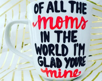 Of all the moms in the world I'm glad you're mine- Mother's Day coffee mug I love mom mothers are amazing- Coffee mugs for mom- Valentine's