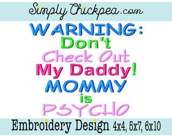 Embroidery Design - Warning Don't Check Out My Daddy Mommy is Psycho - Saying - For 4x4 5x7 and 6x10 Hoops