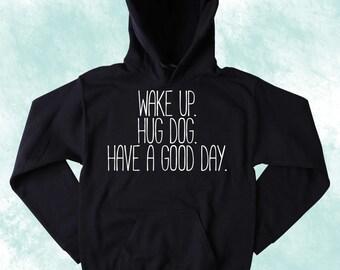 Cute Dog Lover Sweatshirt Wake Up Hug Dog Have A Good Day Slogan Puppy Pet Owner Tumblr Hoodie