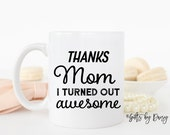 thanks mom I turned out awesome, Funny Coffee Mug, mom mug, Gift for mom, mother mug, coffee mug, funny mug, gift for mom, mothers day m-160