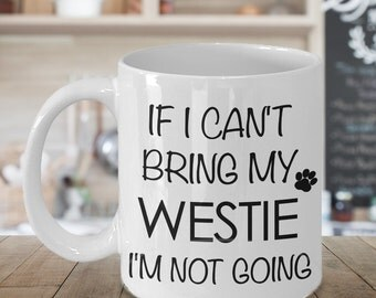 If I Can't Bring My Westie I'm Not Going Mug Funny Westhighland Terrier Coffee Mug Gift
