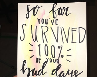 So far you've survived 100% of your bad days. You're doing great. -- Calligraphy