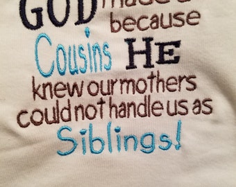 GOD made us Cousins because HE knew our mothers could not handle us as siblings!