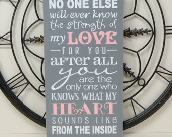 No one else will ever know the strength of my love for you, 9.5x18 Solid Wood Sign, Choose your colors!