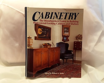 Cabinetry The Woodworkers Guide to Building Professional-Looking Cabinets and Shelves Edited by Robert A. Yoder, Woodworking Instructions