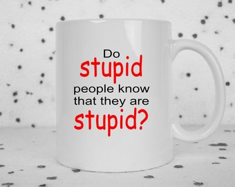 Stupid people mug, Do stupid people know, funny coffee mug, sarcasm, funny mug, idiots everywhere, stupid people suck, smart people,
