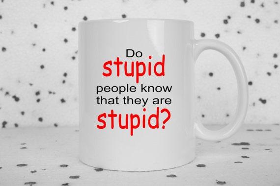Stupid people mug, Do stupid people know, funny coffee mug, sarcasm, funny mug, idiots everywhere, stupid people suck, smart people,