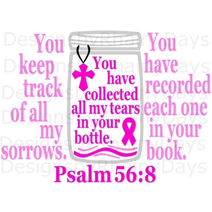 Buy 3 get 1 free! You keep track of all my sorrows. You have recorded each one on Your book, Psalm 56:8, cancer awareness cutting file, svg