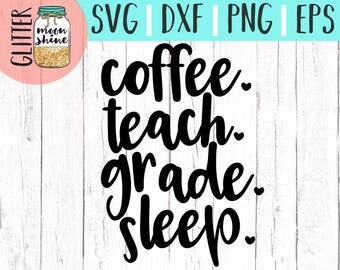 Coffee Teach Grade Sleep svg eps dxf png cutting files for silhouette cameo cricut, Teacher svg, Teaching svg, Back to School, Teacher Quote