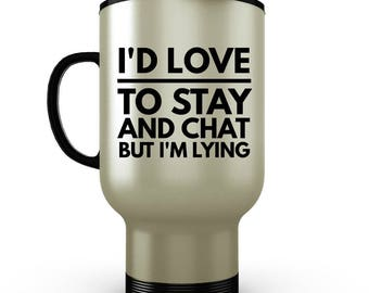 I'd Love to Stay and Chat But I'm Lying - Funny Coffee Travel Mug