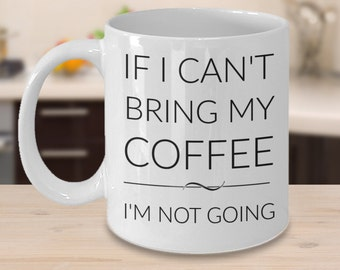 Coffee Lover Mug - If I Can't Bring My Coffee I'm Not Going - Gifts for Coffee Lovers