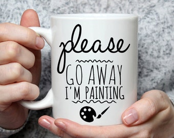 Please Go Away I am Painting - Funny Coffee Mug Perfect Gift For A Painter
