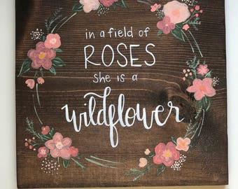 In a field of roses she is a wildflower,  Handlettered/Handpainted Wooden Sign