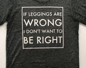 If Leggings Are Wrong I Don't Want To Be Right / Funny T-Shirt / Mom Shirt / Leggings / Graphic Tee / Gifts For Her / Gift for Mom /