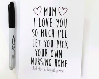 Mum i love you so much i'll let you pick your own nursing home
