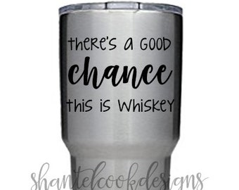 There's a good chance this is Whiskey   Vinyl Decal Only   Great for YETI, RTIC and other Cups/Tumblers