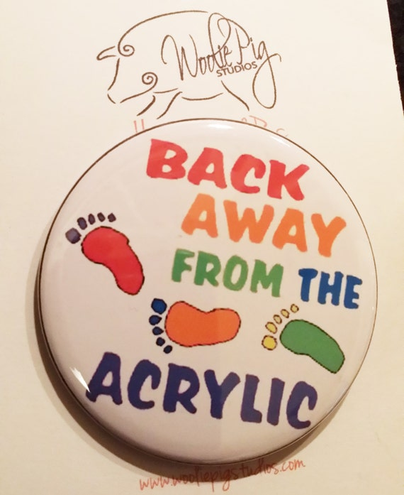 "2.25"" Pin back or magnet- Back Away from the Acrylic  by Spinderellas Creations"