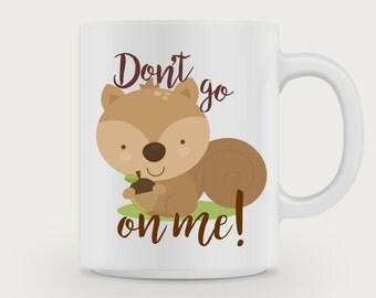 Don't go Squirrel on me! / Squirrel Mug /Funny Mug/ Quote  Mug