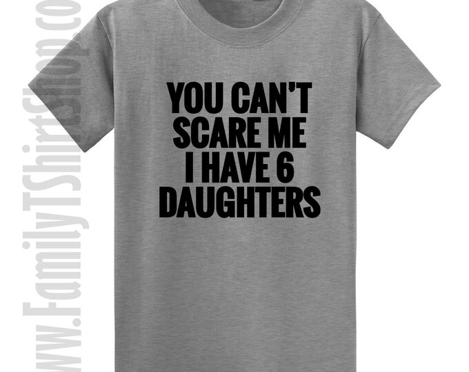 You Can't Scare Me I Have 6 Daughters T-Shirt