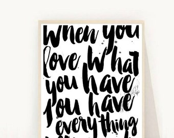 Printable Art, Inspirational Print, When you Love what You Have, Typography Quote, Home Decor, Motivational Poster, Oversize Print