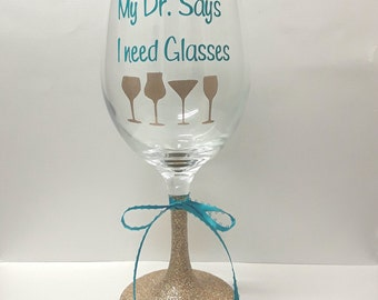 My dr. Says I need glasses, cute wine glass, funny wine glass, quote wine glass,glitter dipped wine glass,wine glass,gift for friend,wine