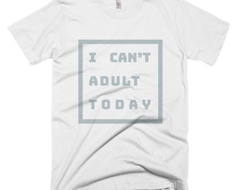 I Can't Adult Today, I Can't Adult Today T-Shirt, Tumblr shirts, Tee Shirts, Shirts with sayings, Shirt, Unisex TShirt, Gift
